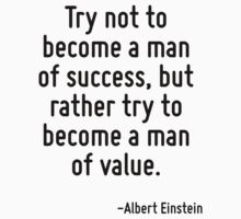 Try not to become a man of success, but rather try to become a man of value. by Quotr
