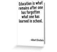 Education is what remains after one has forgotten what one has learned in school. Greeting Card