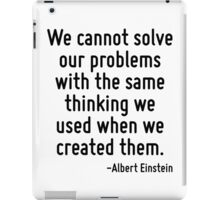 We cannot solve our problems with the same thinking we used when we created them. iPad Case/Skin