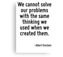 We cannot solve our problems with the same thinking we used when we created them. Canvas Print