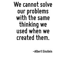 We cannot solve our problems with the same thinking we used when we created them. Photographic Print