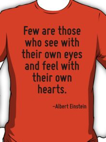 Few are those who see with their own eyes and feel with their own hearts. T-Shirt