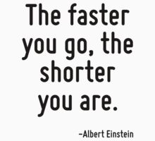 The faster you go, the shorter you are. by Quotr