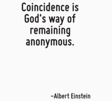 Coincidence is God's way of remaining anonymous. by Quotr