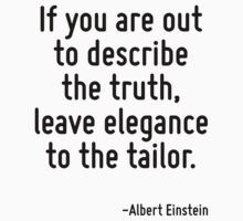 If you are out to describe the truth, leave elegance to the tailor. by Quotr