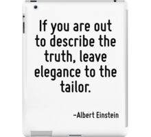 If you are out to describe the truth, leave elegance to the tailor. iPad Case/Skin