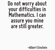 Do not worry about your difficulties in Mathematics. I can assure you mine are still greater. by Quotr