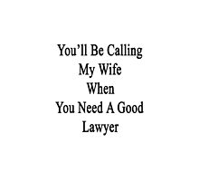 You'll Be Calling My Wife When You Need A Good Lawyer  by supernova23