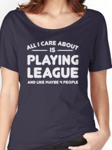 All i care about is playing league and like maybe 4 people Women's Relaxed Fit T-Shirt