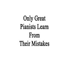 Only Great Pianists Learn From Their Mistakes  by supernova23