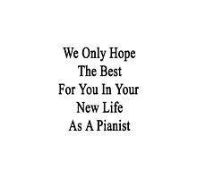 We Only Hope The Best For You In Your New Life As A Pianist  by supernova23