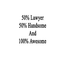 50% Lawyer 50% Handsome And 100% Awesome  by supernova23