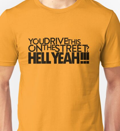 You drive this on the street? (2) Unisex T-Shirt
