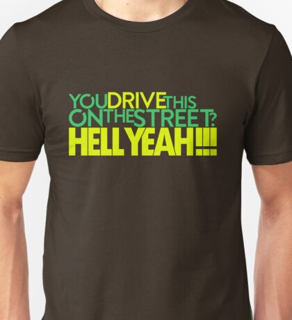 You drive this on the street? (7) Unisex T-Shirt