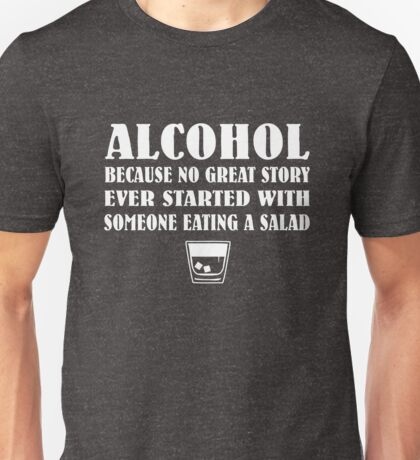 Alcohol - Because no great story ever started with someone eating a salad Unisex T-Shirt