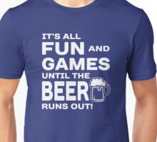 It's all fun and games until the beer runs out Unisex T-Shirt