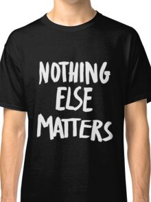 Nothing Else Matters, brush design Classic T-Shirt