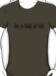 Have you thanked God today? T-Shirt