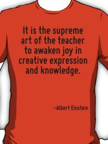 It is the supreme art of the teacher to awaken joy in creative expression and knowledge. T-Shirt
