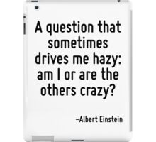 A question that sometimes drives me hazy: am I or are the others crazy? iPad Case/Skin