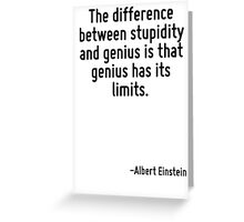 The difference between stupidity and genius is that genius has its limits. Greeting Card