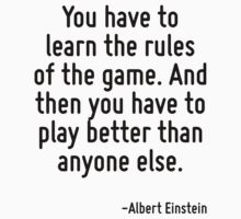 You have to learn the rules of the game. And then you have to play better than anyone else. by Quotr