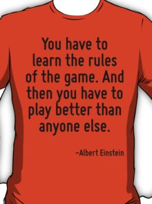 You have to learn the rules of the game. And then you have to play better than anyone else. T-Shirt
