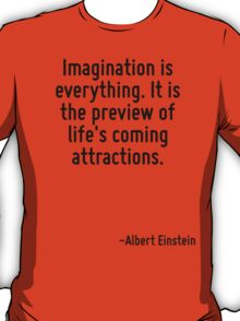 Imagination is everything. It is the preview of life's coming attractions. T-Shirt