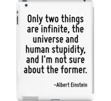 Only two things are infinite, the universe and human stupidity, and I'm not sure about the former. iPad Case/Skin