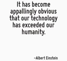 It has become appallingly obvious that our technology has exceeded our humanity. by Quotr