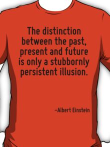 The distinction between the past, present and future is only a stubbornly persistent illusion. T-Shirt