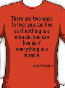 There are two ways to live: you can live as if nothing is a miracle; you can live as if everything is a miracle. T-Shirt