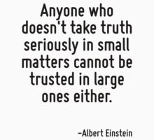 Anyone who doesn't take truth seriously in small matters cannot be trusted in large ones either. by Quotr