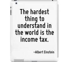 The hardest thing to understand in the world is the income tax. iPad Case/Skin