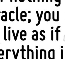 There are two ways to live: you can live as if nothing is a miracle; you can live as if everything is a miracle. Sticker