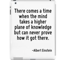 There comes a time when the mind takes a higher plane of knowledge but can never prove how it got there. iPad Case/Skin