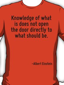Knowledge of what is does not open the door directly to what should be. T-Shirt