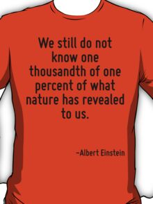 We still do not know one thousandth of one percent of what nature has revealed to us. T-Shirt