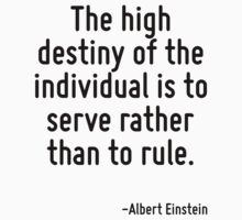 The high destiny of the individual is to serve rather than to rule. by Quotr