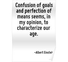 Confusion of goals and perfection of means seems, in my opinion, to characterize our age. Poster