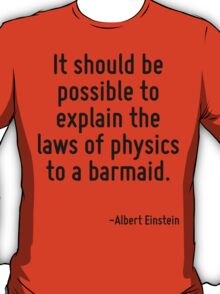 It should be possible to explain the laws of physics to a barmaid. T-Shirt