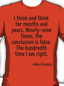 I think and think for months and years. Ninety-nine times, the conclusion is false. The hundredth time I am right. T-Shirt