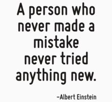 A person who never made a mistake never tried anything new. by Quotr