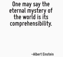One may say the eternal mystery of the world is its comprehensibility. by Quotr