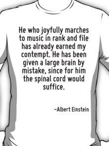 He who joyfully marches to music in rank and file has already earned my contempt. He has been given a large brain by mistake, since for him the spinal cord would suffice. T-Shirt