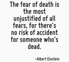 The fear of death is the most unjustified of all fears, for there's no risk of accident for someone who's dead. by Quotr
