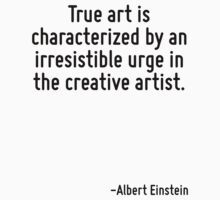 True art is characterized by an irresistible urge in the creative artist. by Quotr