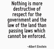 Nothing is more destructive of respect for the government and the law of the land than passing laws which cannot be enforced. by Quotr