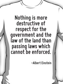 Nothing is more destructive of respect for the government and the law of the land than passing laws which cannot be enforced. T-Shirt