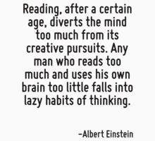 Reading, after a certain age, diverts the mind too much from its creative pursuits. Any man who reads too much and uses his own brain too little falls into lazy habits of thinking. by Quotr